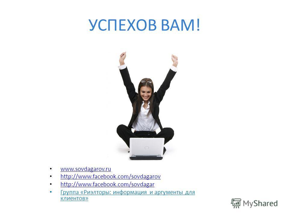 УСПЕХОВ ВАМ! www.sovdagarov.ru http://www.facebook.com/sovdagarov http://www.facebook.com/sovdagar Группа «Риэлторы: информация и аргументы для клиентов»