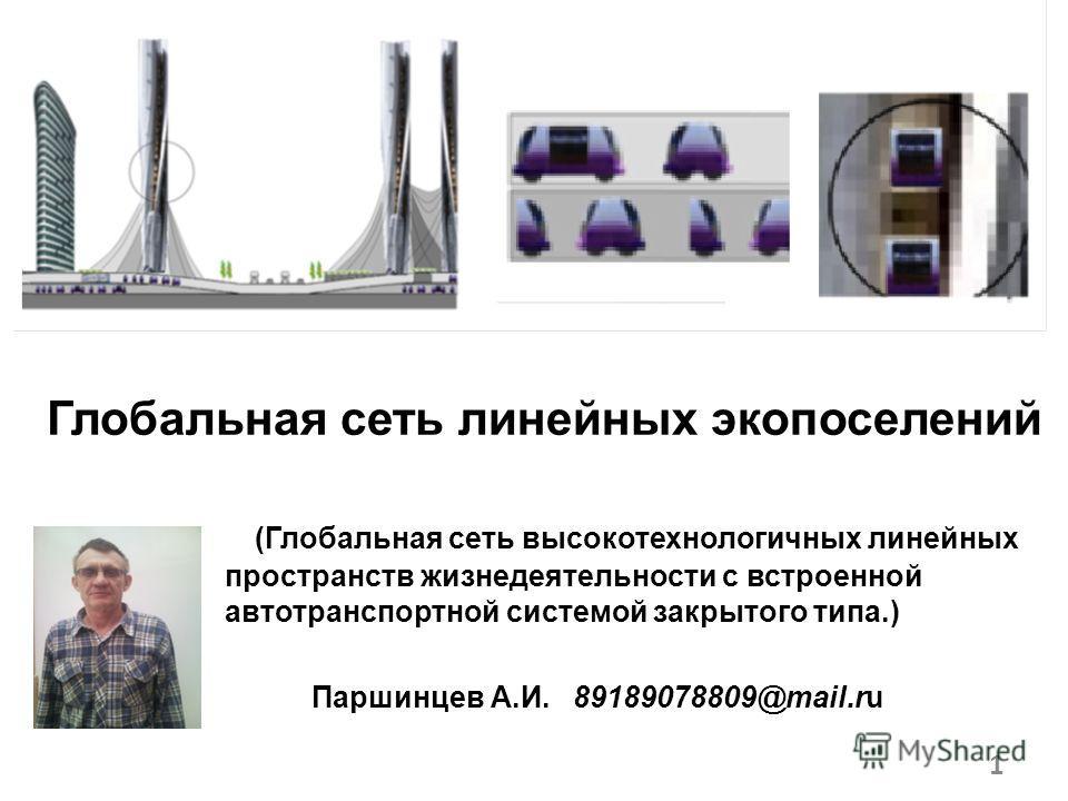 . Глобальная сеть линейных экопоселений (Глобальная сеть высокотехнологичных линейных пространств жизнедеятельности с встроенной автотранспортной системой закрытого типа.) Паршинцев А.И. 89189078809@mail.ru 1