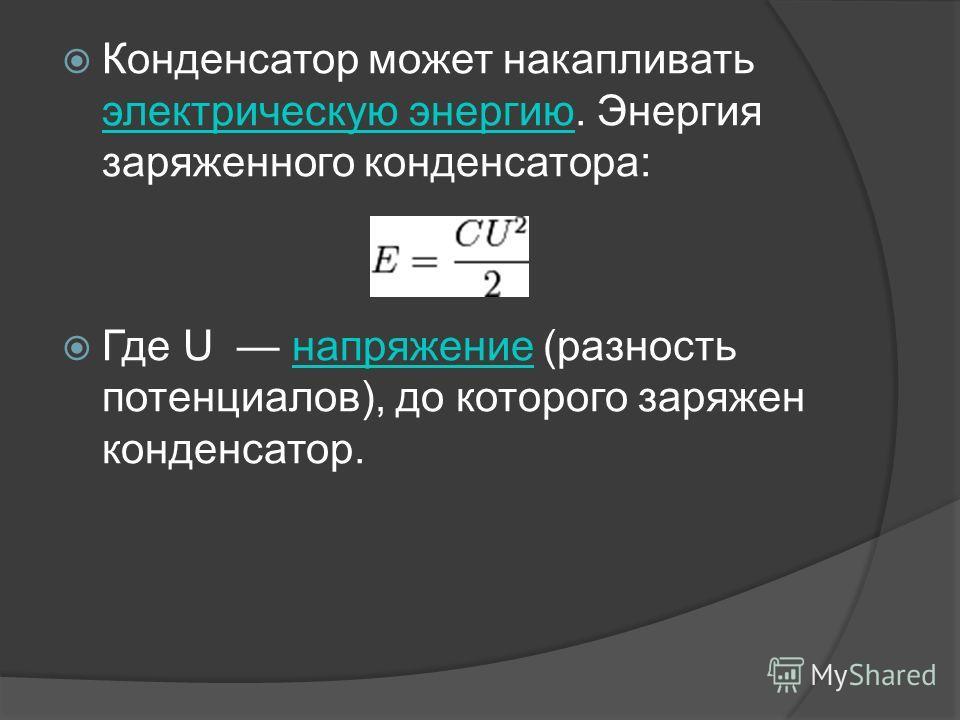 Конденсатор может накапливать электрическую энергию. Энергия заряженного конденсатора: электрическую энергию Где U напряжение (разность потенциалов), до которого заряжен конденсатор.напряжение