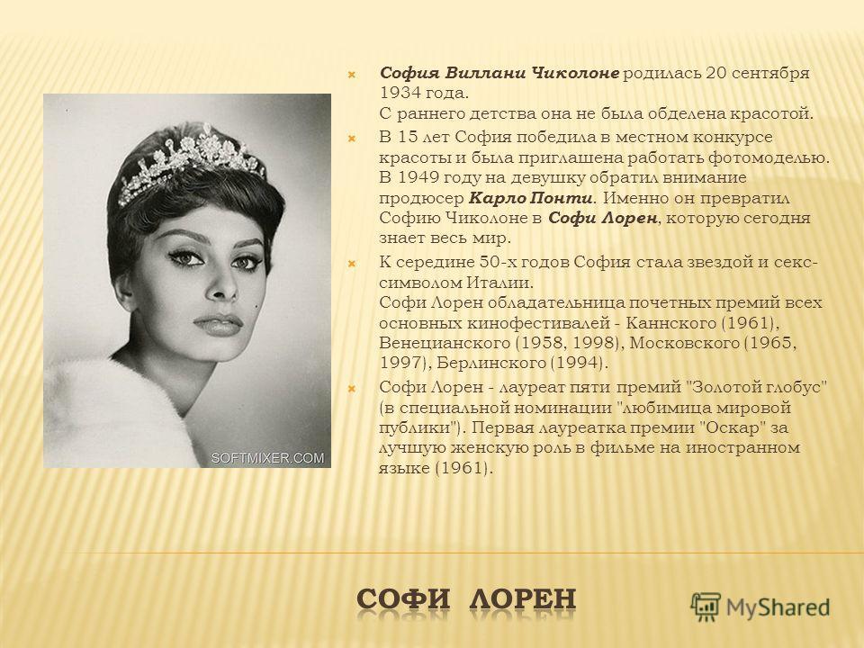 София Виллани Чиколоне родилась 20 сентября 1934 года. С раннего детства она не была обделена красотой. В 15 лет София победила в местном конкурсе красоты и была приглашена работать фотомоделью. В 1949 году на девушку обратил внимание продюсер Карло
