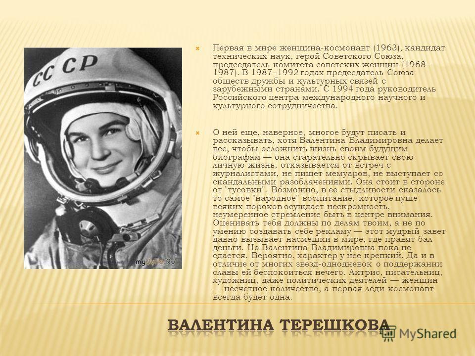 Первая в мире женщина-космонавт (1963), кандидат технических наук, герой Советского Союза, председатель комитета советских женщин (1968– 1987). В 1987–1992 годах председатель Союза обществ дружбы и культурных связей с зарубежными странами. С 1994 год