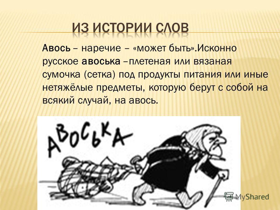 Авось – наречие – «может быть».Исконно русское авоська –плетеная или вязаная сумочка (сетка) под продукты питания или иные нетяжёлые предметы, которую берут с собой на всякий случай, на авось.