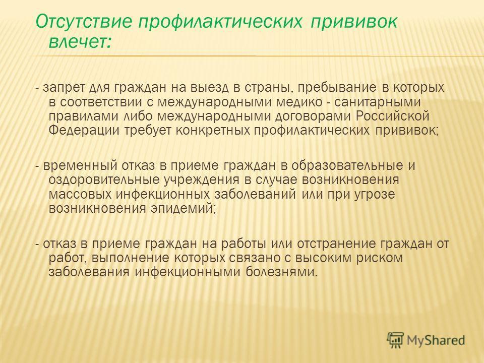Отсутствие профилактических прививок влечет: - запрет для граждан на выезд в страны, пребывание в которых в соответствии с международными медико - санитарными правилами либо международными договорами Российской Федерации требует конкретных профилакти