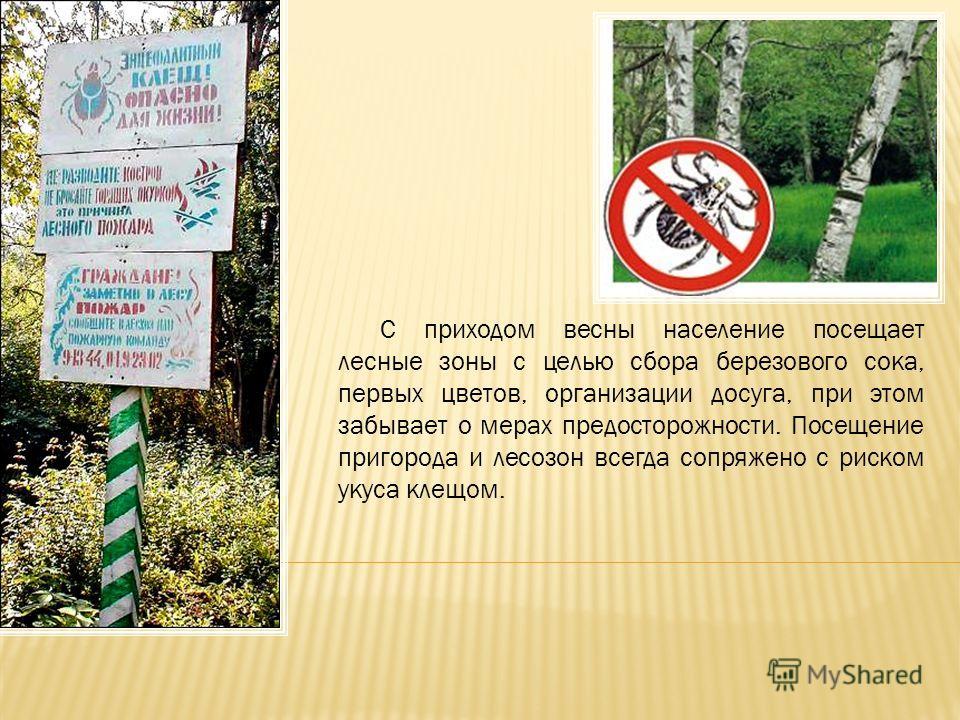 С приходом весны население посещает лесные зоны с целью сбора березового сока, первых цветов, организации досуга, при этом забывает о мерах предосторожности. Посещение пригорода и лесозон всегда сопряжено с риском укуса клещом.