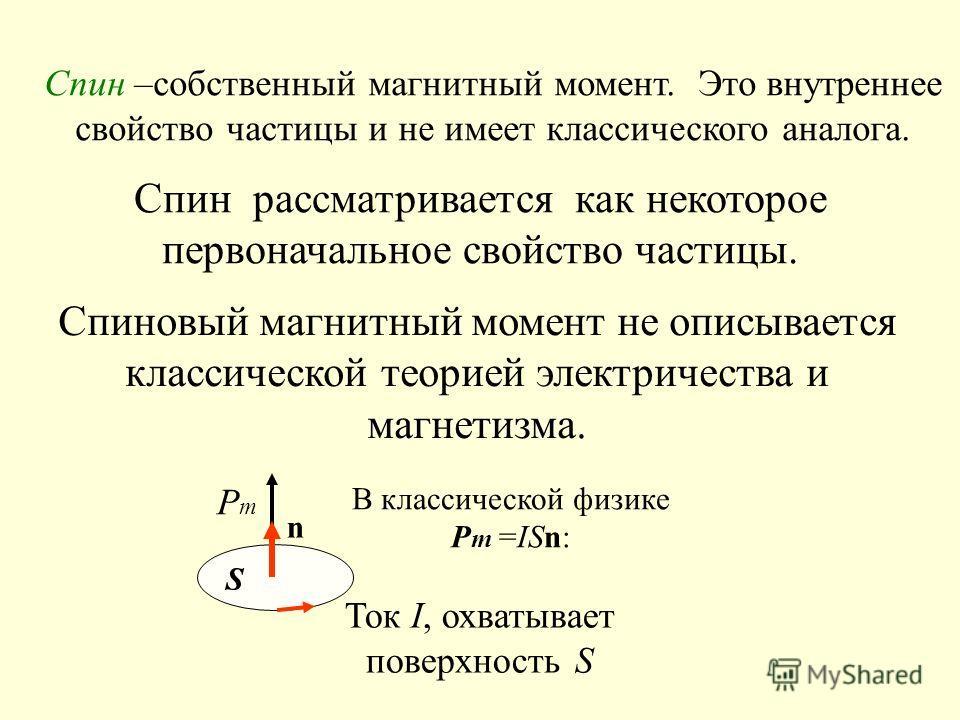 Спин –собственный магнитный момент. Это внутреннее свойство частицы и не имеет классического аналога. Спиновый магнитный момент не описывается классической теорией электричества и магнетизма. Спин рассматривается как некоторое первоначальное свойство