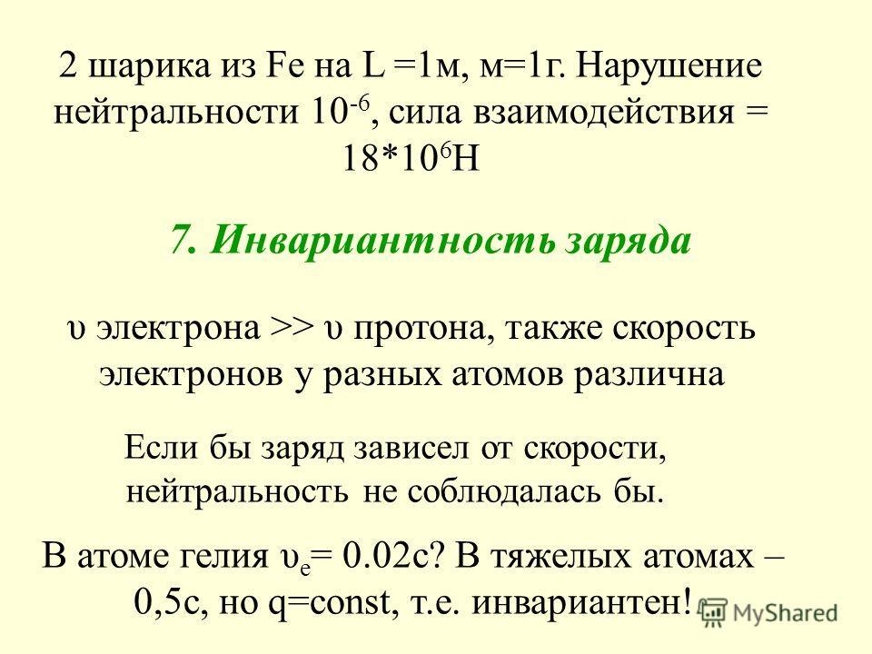 Если бы заряд зависел от скорости, нейтральность не соблюдалась бы. В атоме гелия υ e = 0.02c? В тяжелых атомах – 0,5с, но q=const, т.е. инвариантен! υ электрона >> υ протона, также скорость электронов у разных атомов различна 2 шарика из Fe на L =1м