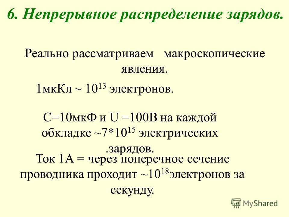 6. Непрерывное распределение зарядов. Реально рассматриваем макроскопические явления. 1мкКл ~ 10 13 электронов. С=10мкФ и U =100В на каждой обкладке ~7*10 15 электрических.зарядов. Ток 1А = через поперечное сечение проводника проходит ~10 18 электрон