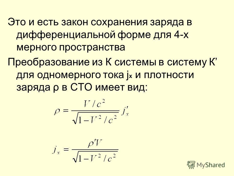 Это и есть закон сохранения заряда в дифференциальной форме для 4-х мерного пространства Преобразование из К системы в систему К для одномерного тока j x и плотности заряда ρ в СТО имеет вид: