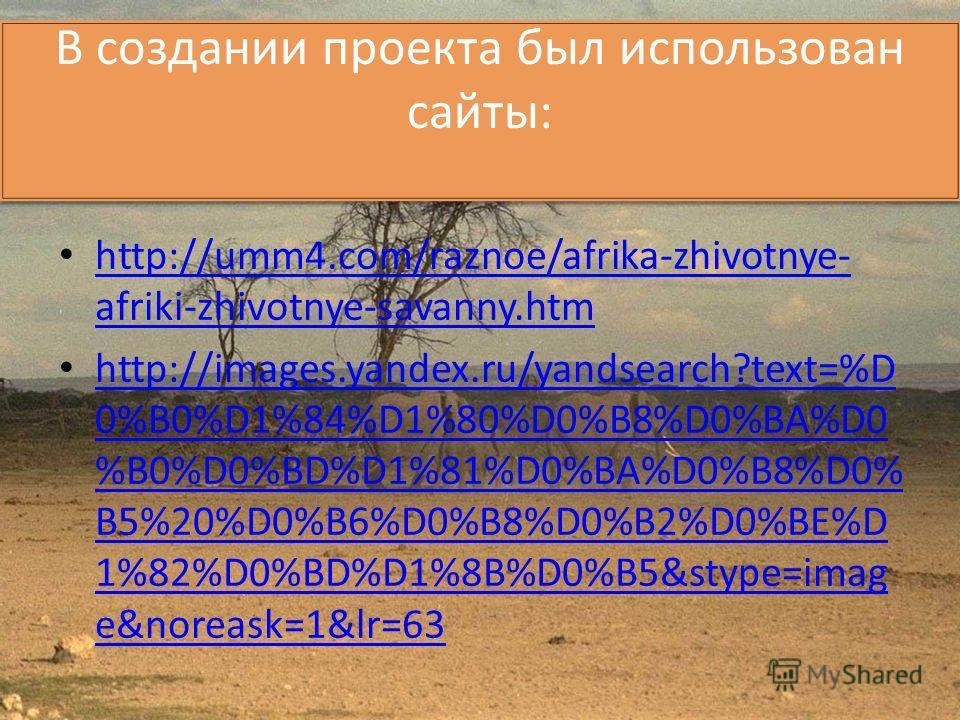 В создании проекта был использован сайты: http://umm4.com/raznoe/afrika-zhivotnye- afriki-zhivotnye-savanny.htm http://umm4.com/raznoe/afrika-zhivotnye- afriki-zhivotnye-savanny.htm http://images.yandex.ru/yandsearch?text=%D 0%B0%D1%84%D1%80%D0%B8%D0
