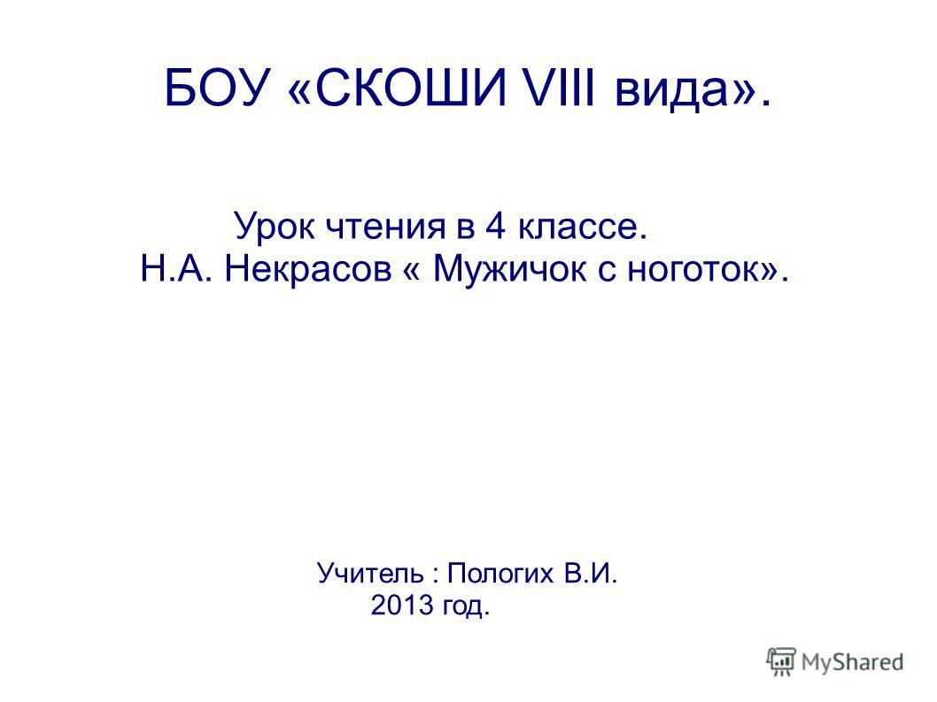 БОУ «СКОШИ VIII вида». Урок чтения в 4 классе. Н.А. Некрасов « Мужичок с ноготок». Учитель : Пологих В.И. 2013 год.
