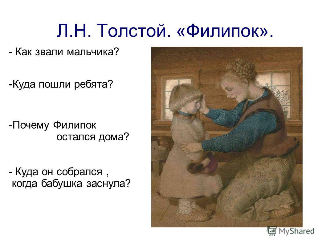 Л.Н. Толстой. «Филипок». - Как звали мальчика? -Куда пошли ребята? -Почему Филипок остался дома? - Куда он собрался, когда бабушка заснула?