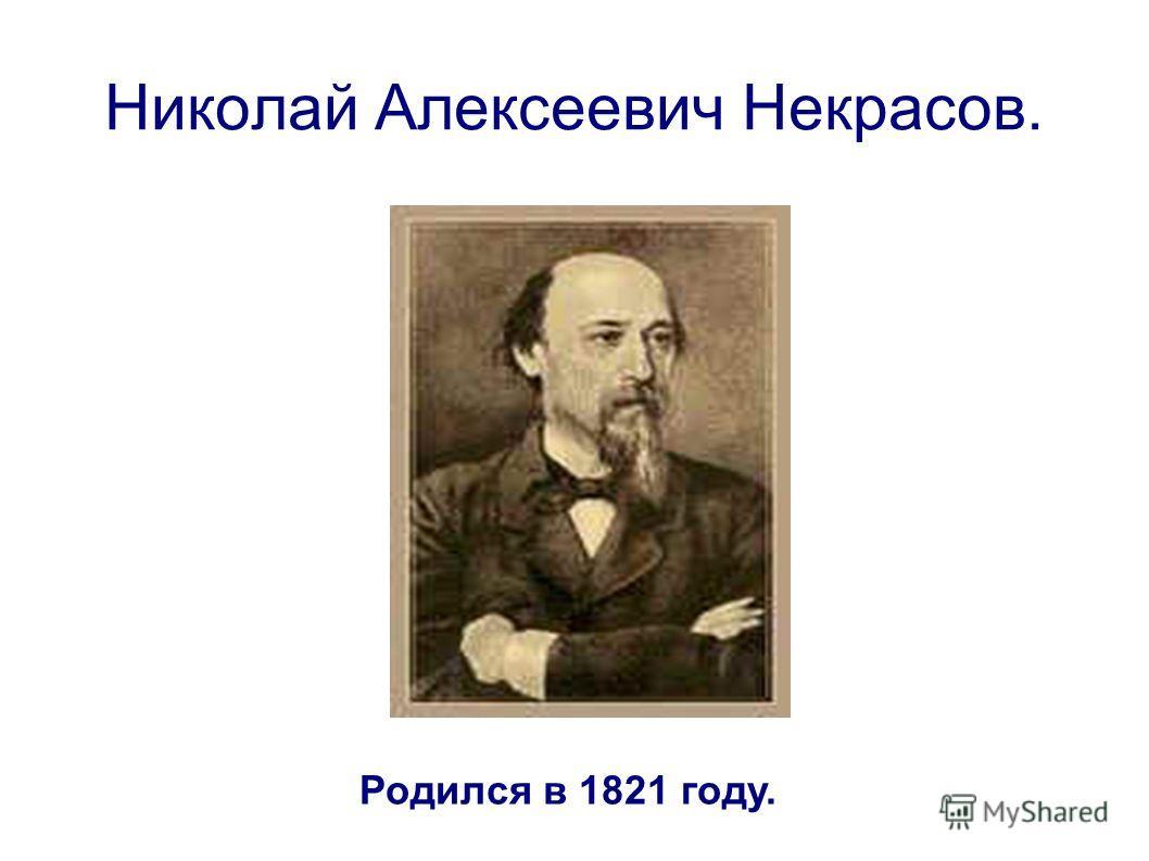 Николай Алексеевич Некрасов. Родился в 1821 году.