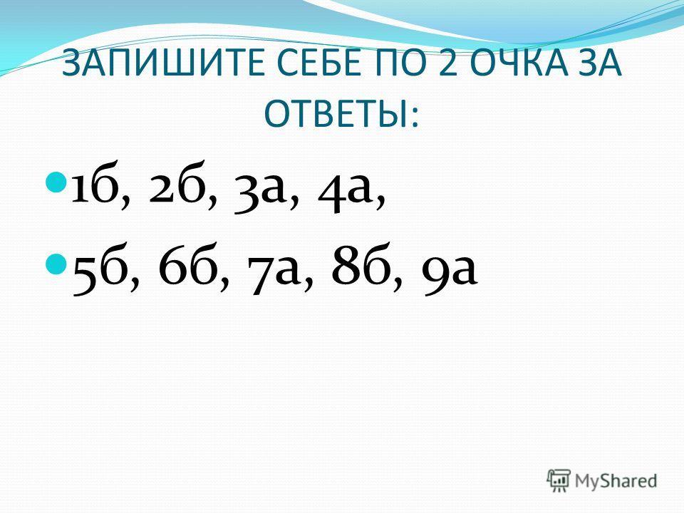 ЗАПИШИТЕ СЕБЕ ПО 2 ОЧКА ЗА ОТВЕТЫ: 1б, 2б, 3а, 4а, 5б, 6б, 7а, 8б, 9а