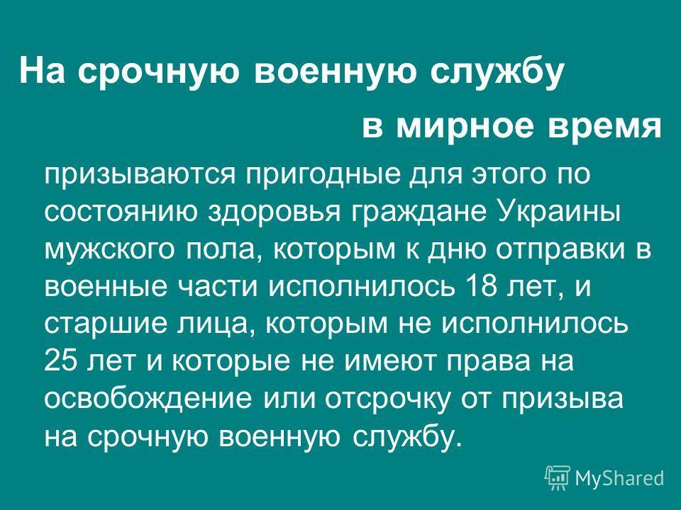 На срочную военную службу в мирное время призываются пригодные для этого по состоянию здоровья граждане Украины мужского пола, которым к дню отправки в военные части исполнилось 18 лет, и старшие лица, которым не исполнилось 25 лет и которые не имеют