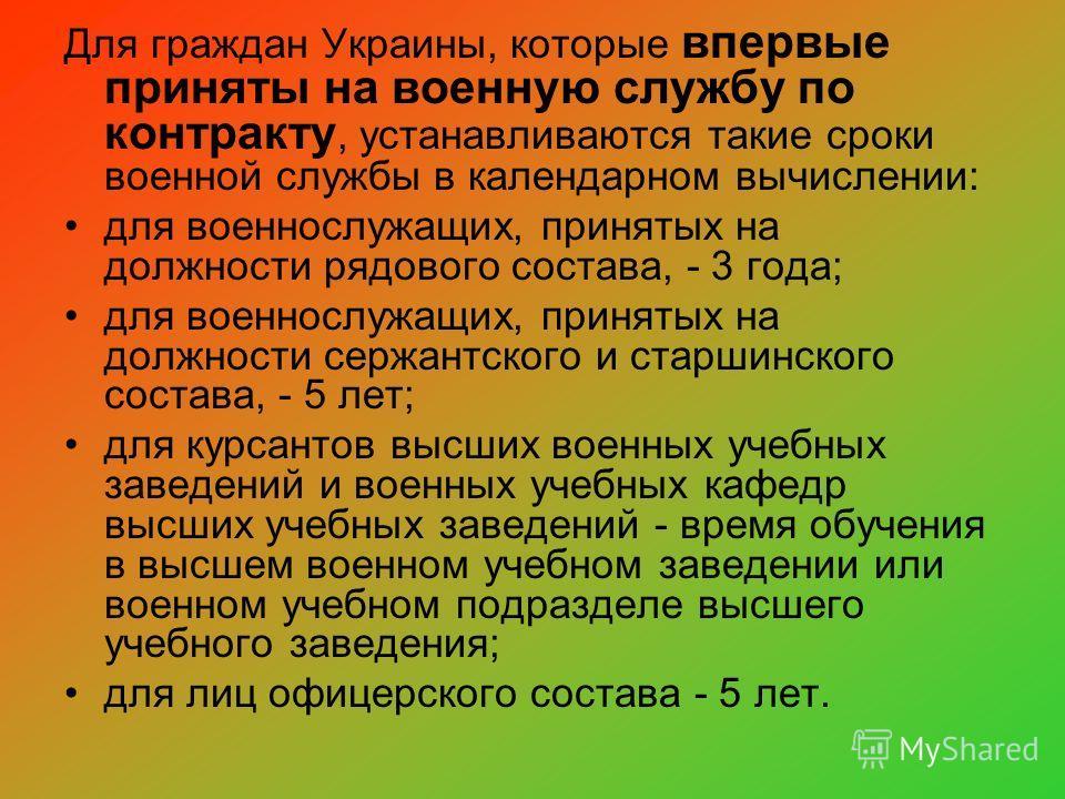 Для граждан Украины, которые впервые приняты на военную службу по контракту, устанавливаются такие сроки военной службы в календарном вычислении: для военнослужащих, принятых на должности рядового состава, - 3 года; для военнослужащих, принятых на до