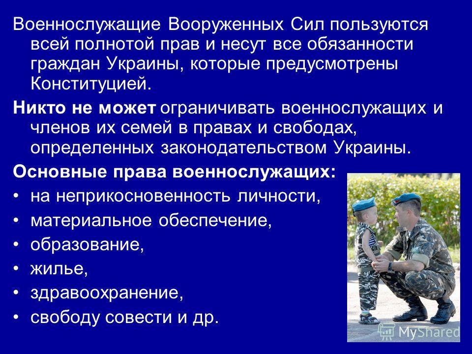 Военнослужащие Вооруженных Сил пользуются всей полнотой прав и несут все обязанности граждан Украины, которые предусмотрены Конституцией. Никто не может ограничивать военнослужащих и членов их семей в правах и свободах, определенных законодательством
