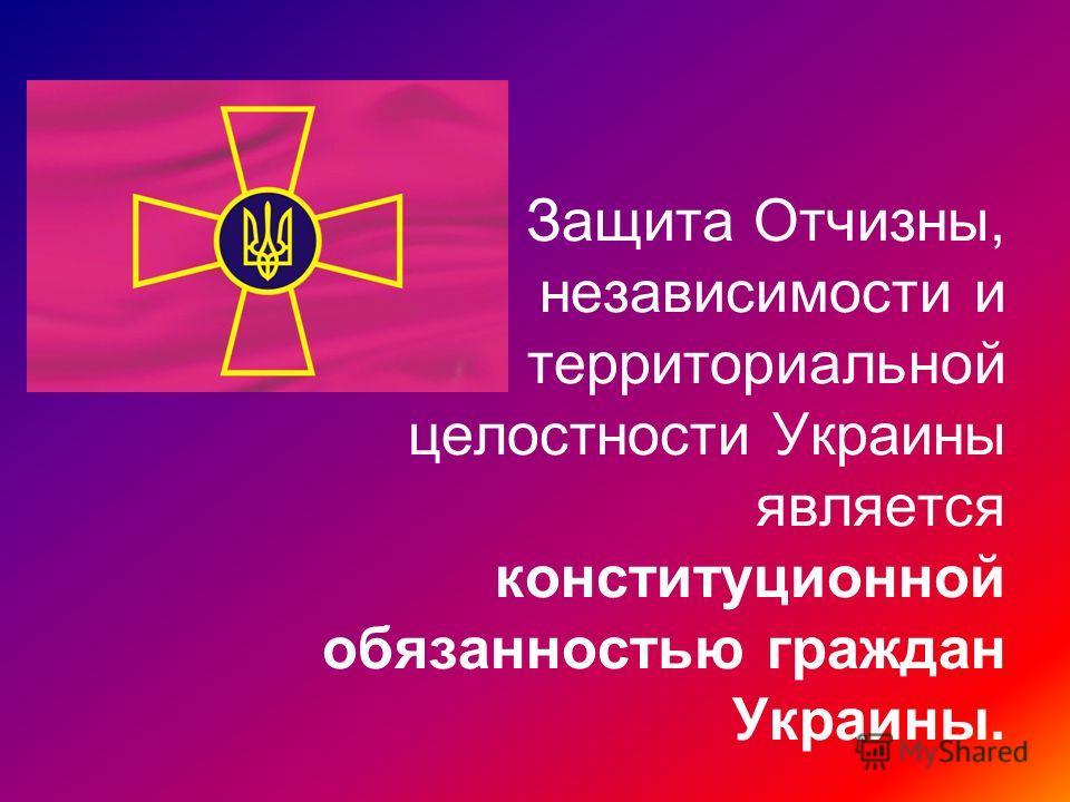 Защита Отчизны, независимости и территориальной целостности Украины является конституционной обязанностью граждан Украины.