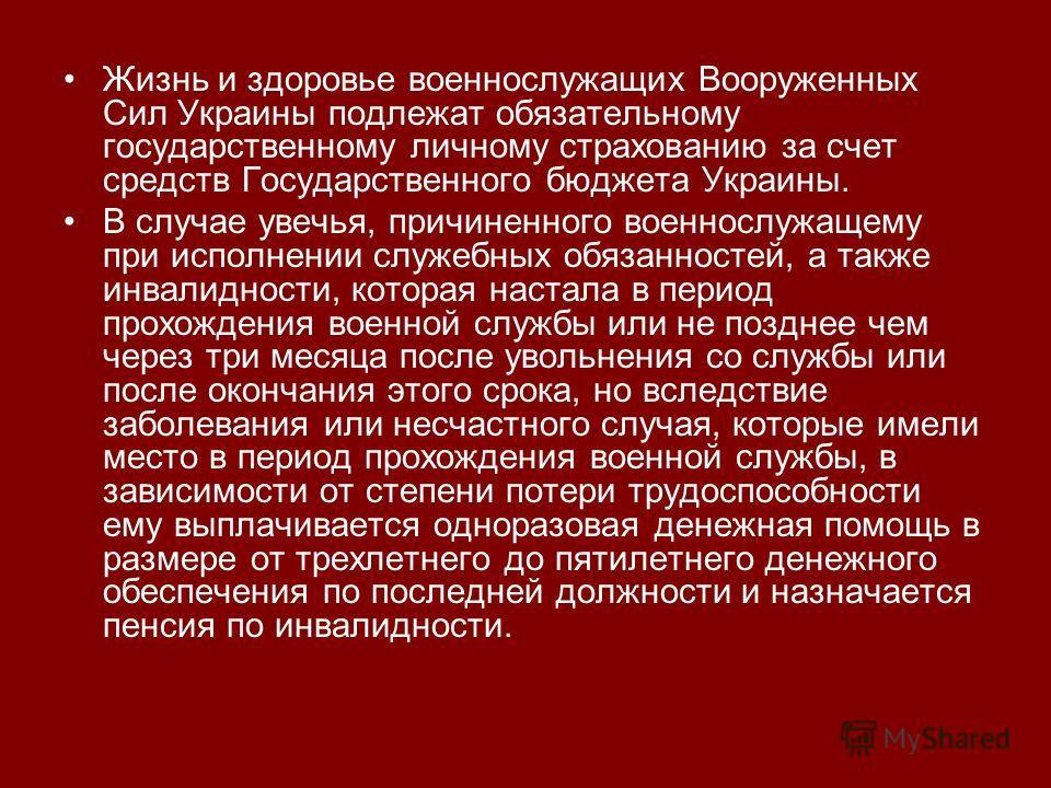 Жизнь и здоровье военнослужащих Вооруженных Сил Украины подлежат обязательному государственному личному страхованию за счет средств Государственного бюджета Украины. В случае увечья, причиненного военнослужащему при исполнении служебных обязанностей,