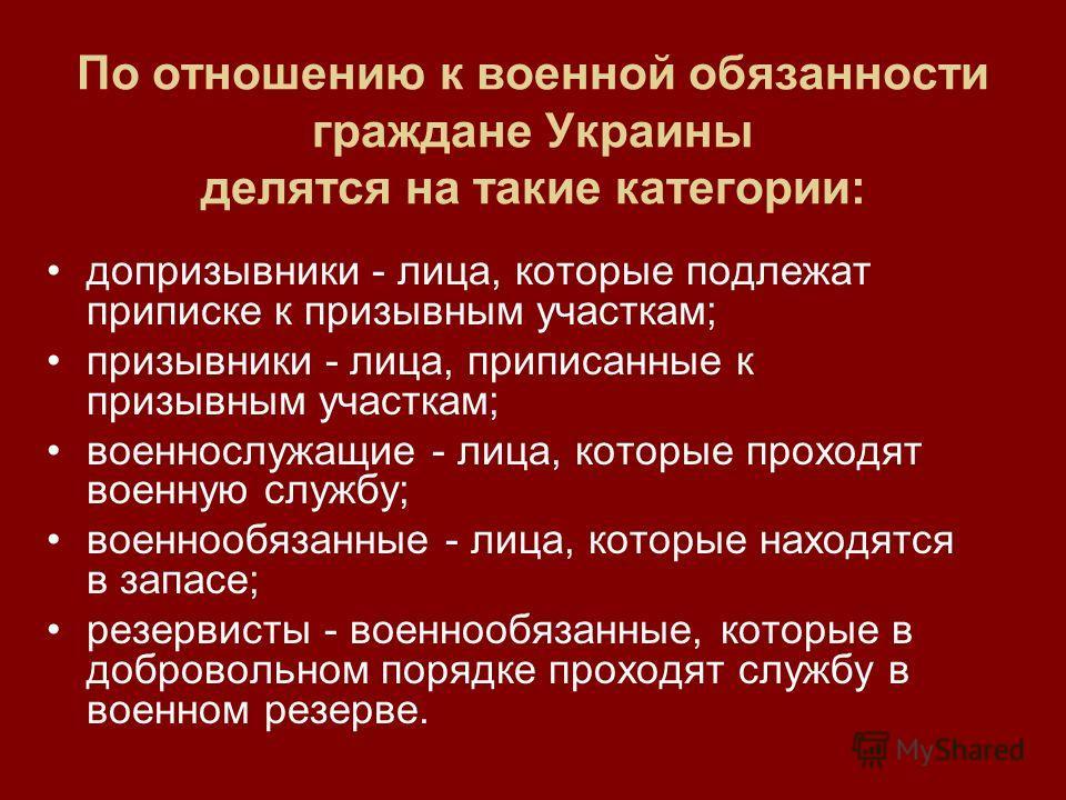 По отношению к военной обязанности граждане Украины делятся на такие категории: допризывники - лица, которые подлежат приписке к призывным участкам; призывники - лица, приписанные к призывным участкам; военнослужащие - лица, которые проходят военную