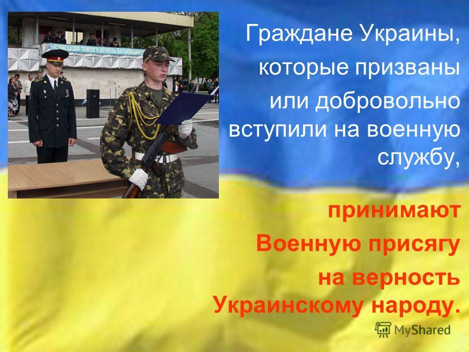 Граждане Украины, которые призваны или добровольно вступили на военную службу, принимают Военную присягу на верность Украинскому народу.