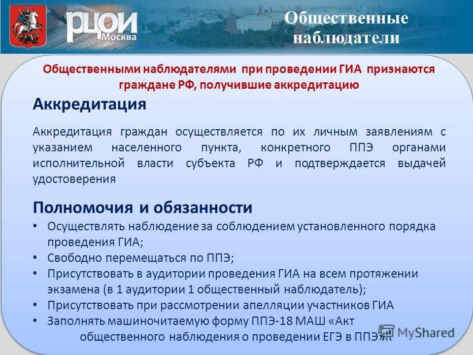 Общественными наблюдателями при проведении ГИА признаются граждане РФ, получившие аккредитацию Аккредитация Аккредитация граждан осуществляется по их личным заявлениям с указанием населенного пункта, конкретного ППЭ органами исполнительной власти суб