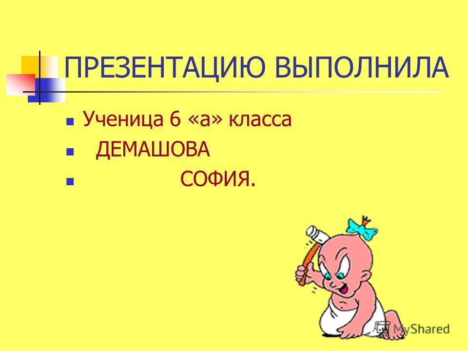 ПРЕЗЕНТАЦИЮ ВЫПОЛНИЛА Ученица 6 «а» класса ДЕМАШОВА СОФИЯ.
