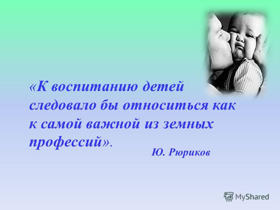 «К воспитанию детей следовало бы относиться как к самой важной из земных профессий». Ю. Рюриков