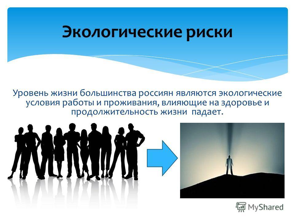 Уровень жизни большинства россиян являются экологические условия работы и проживания, влияющие на здоровье и продолжительность жизни падает. Экологические риски