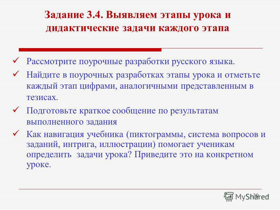 30 Задание 3.4. Выявляем этапы урока и дидактические задачи каждого этапа Рассмотрите поурочные разработки русского языка. Найдите в поурочных разработках этапы урока и отметьте каждый этап цифрами, аналогичными представленным в тезисах. Подготовьте
