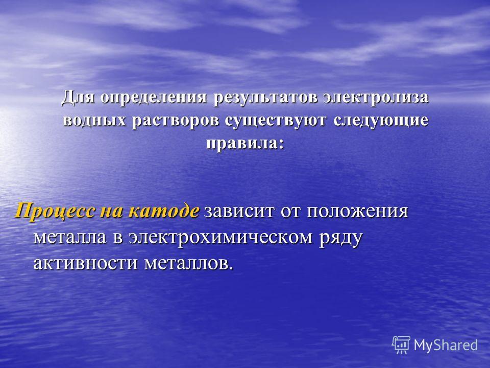 Для определения результатов электролиза водных растворов существуют следующие правила: Для определения результатов электролиза водных растворов существуют следующие правила: Процесс на катоде зависит от положения металла в электрохимическом ряду акти