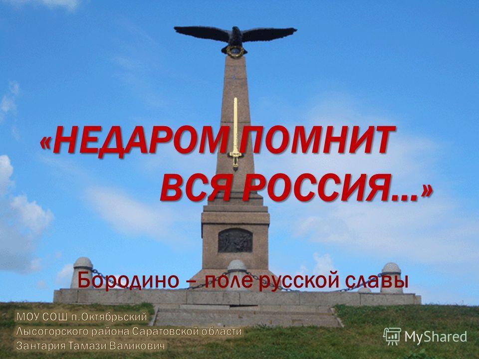 «НЕДАРОМ ПОМНИТ ВСЯ РОССИЯ…» Бородино – поле русской славы