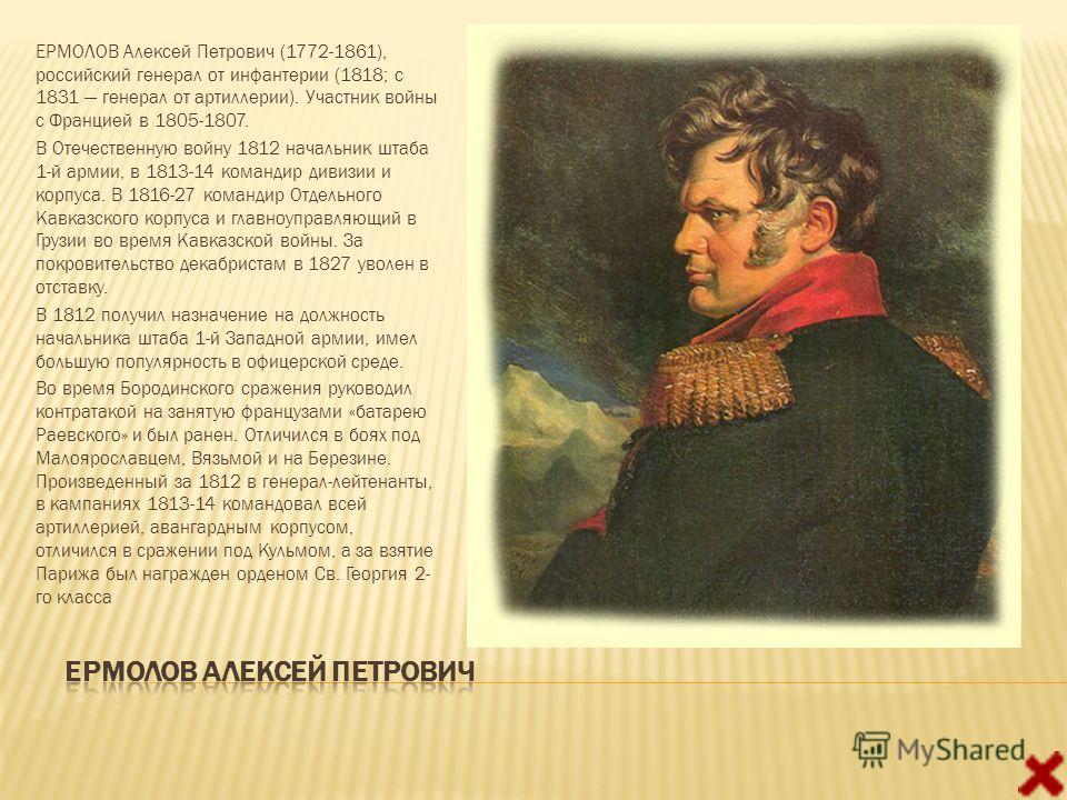 ЕРМОЛОВ Алексей Петрович (1772-1861), российский генерал от инфантерии (1818; с 1831 генерал от артиллерии). Участник войны с Францией в 1805-1807. В Отечественную войну 1812 начальник штаба 1-й армии, в 1813-14 командир дивизии и корпуса. В 1816-27