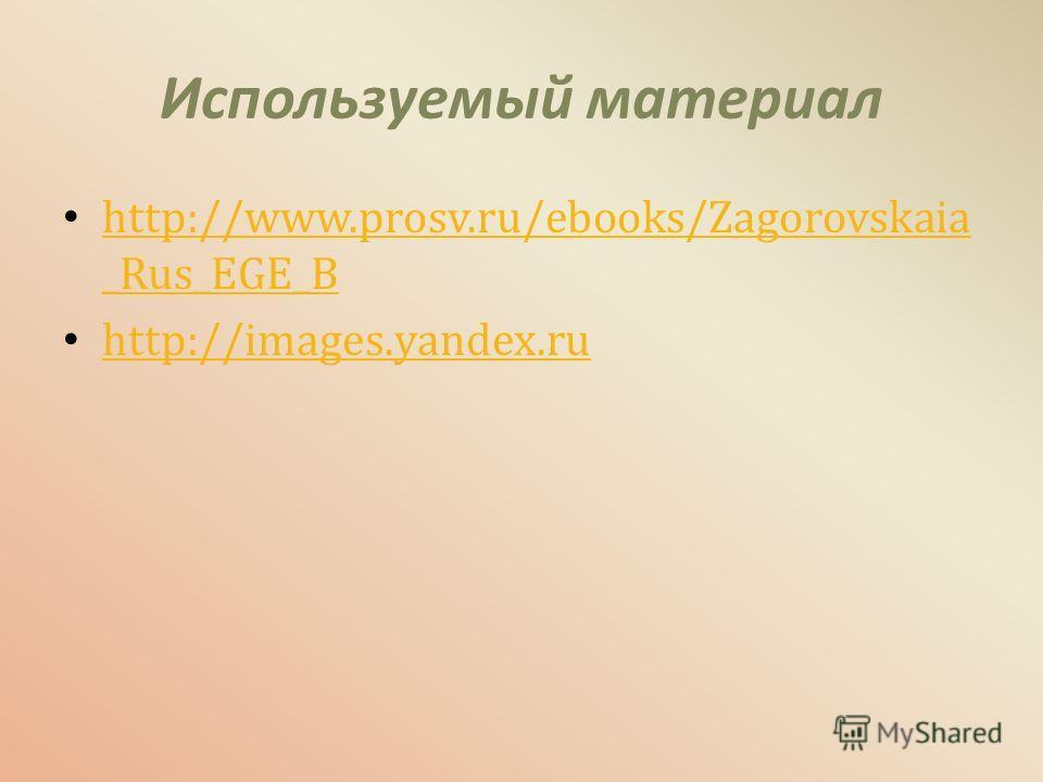 Используемый материал http://www.prosv.ru/ebooks/Zagorovskaia _Rus_EGE_B http://www.prosv.ru/ebooks/Zagorovskaia _Rus_EGE_B http://images.yandex.ru
