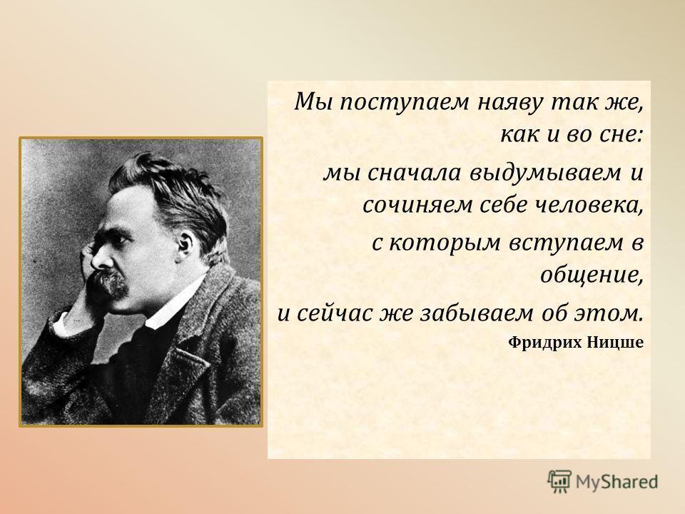 Мы поступаем наяву так же, как и во сне: мы сначала выдумываем и сочиняем себе человека, с которым вступаем в общение, и сейчас же забываем об этом. Фридрих Ницше