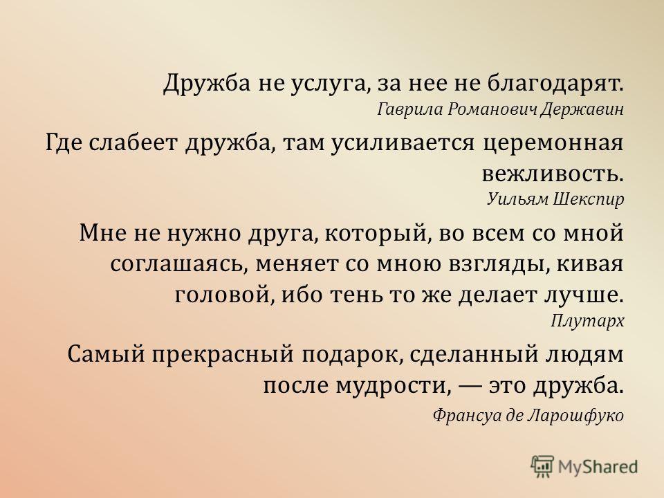Дружба не услуга, за нее не благодарят. Гаврила Романович Державин Где слабеет дружба, там усиливается церемонная вежливость. Уильям Шекспир Мне не нужно друга, который, во всем со мной соглашаясь, меняет со мною взгляды, кивая головой, ибо тень то ж