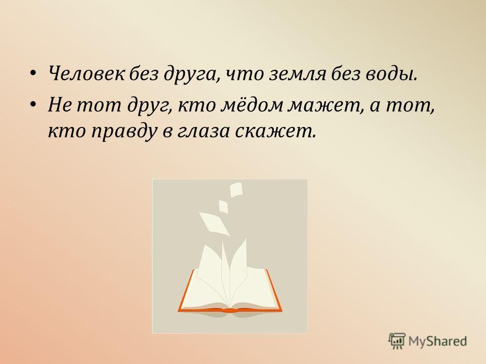Человек без друга, что земля без воды. Не тот друг, кто мёдом мажет, а тот, кто правду в глаза скажет.