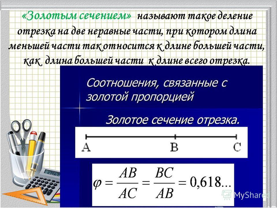 «Золотым сечением» называют такое деление отрезка на две неравные части, при котором длина меньшей части так относится к длине большей части, как длина большей части к длине всего отрезка.