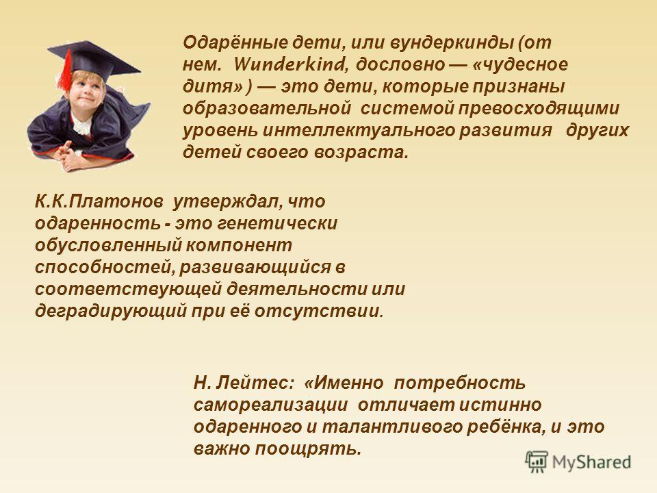 Одарённые дети, или вундеркинды ( от нем. Wunderkind, дословно « чудесное дитя » ) это дети, которые признаны образовательной системой превосходящими уровень интеллектуального развития других детей своего возраста. К. К. Платонов утверждал, что одаре