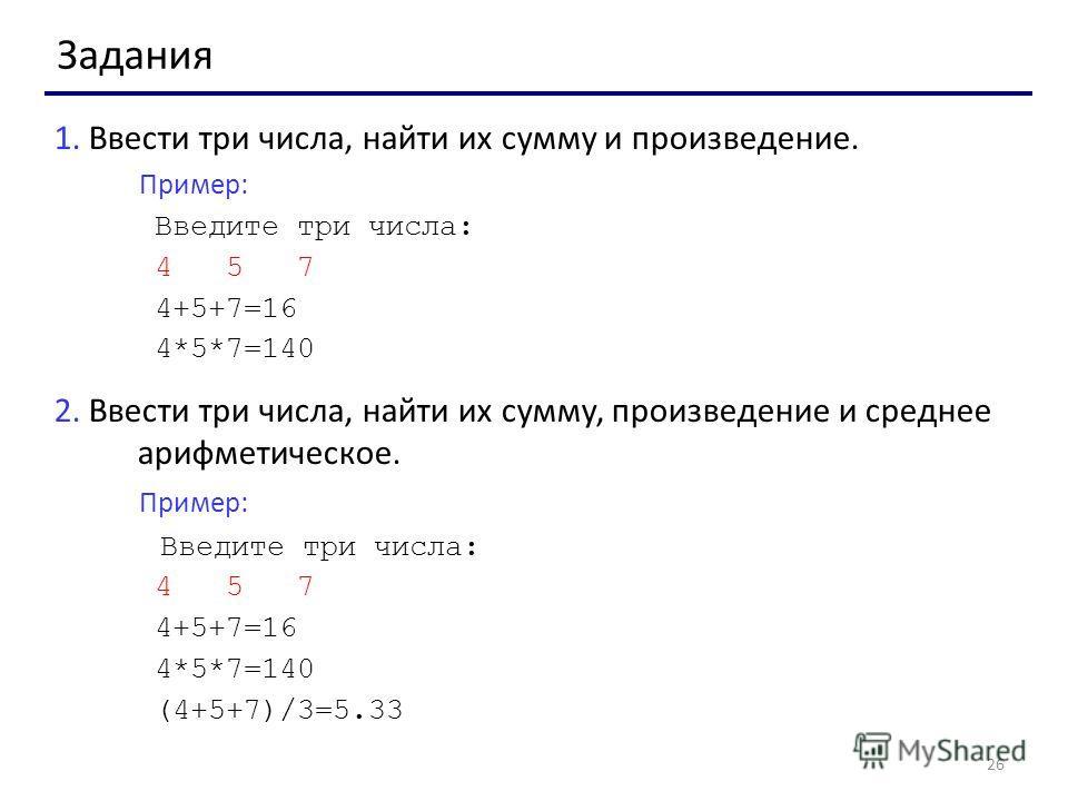 26 Задания 1. Ввести три числа, найти их сумму и произведение. Пример: Введите три числа: 4 5 7 4+5+7=16 4*5*7=140 2. Ввести три числа, найти их сумму, произведение и среднее арифметическое. Пример: Введите три числа: 4 5 7 4+5+7=16 4*5*7=140 (4+5+7)