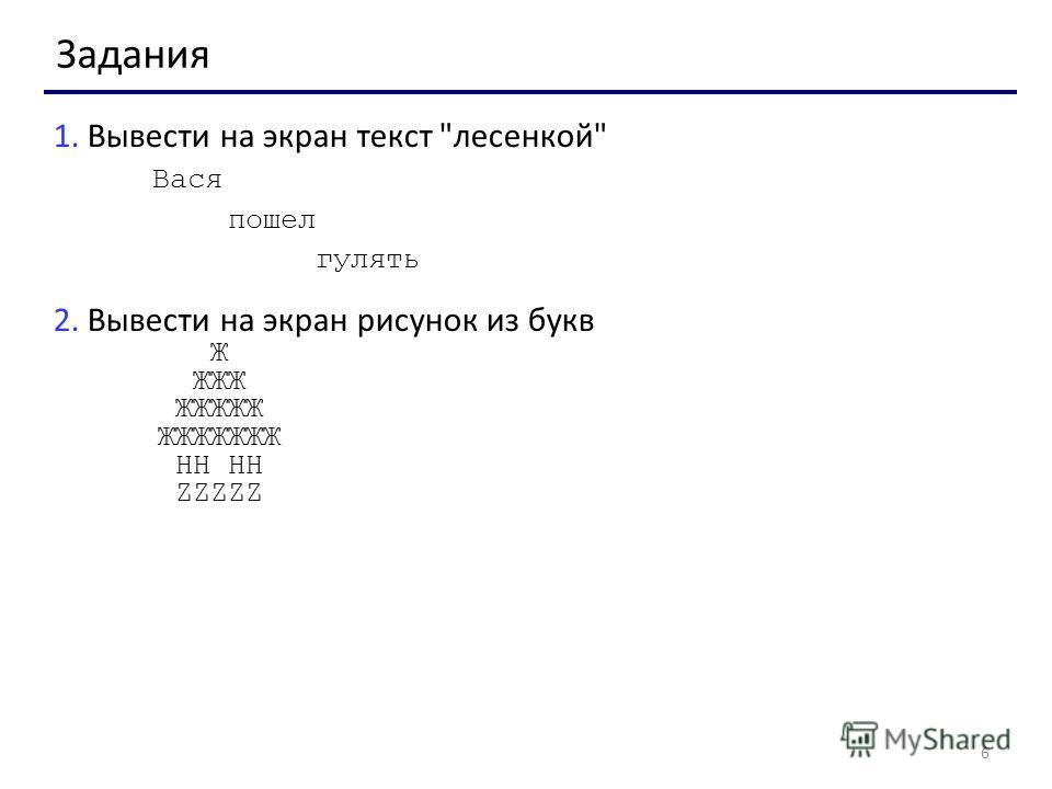 6 Задания 1. Вывести на экран текст лесенкой Вася пошел гулять 2. Вывести на экран рисунок из букв Ж ЖЖЖ ЖЖЖЖЖ ЖЖЖЖЖЖЖ HH HH ZZZZZ
