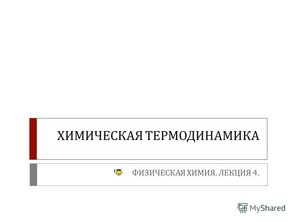 ХИМИЧЕСКАЯ ТЕРМОДИНАМИКА ФИЗИЧЕСКАЯ ХИМИЯ. ЛЕКЦИЯ 4.