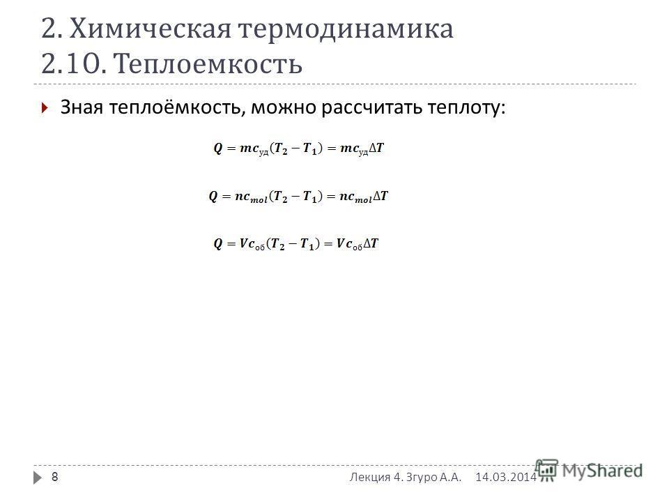 2. Химическая термодинамика 2.10. Теплоемкость Зная теплоёмкость, можно рассчитать теплоту : 14.03.2014 Лекция 4. Згуро А. А. 8