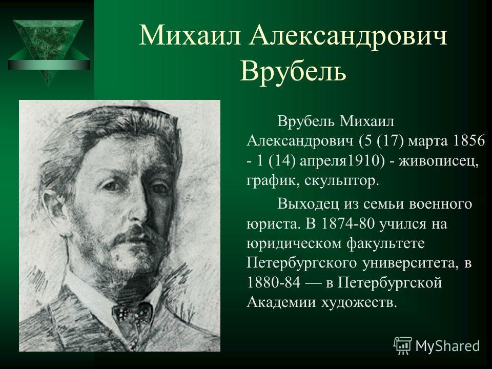 Михаил Александрович Врубель Врубель Михаил Александрович (5 (17) марта 1856 - 1 (14) апреля1910) - живописец, график, скульптор. Выходец из семьи военного юриста. В 1874-80 учился на юридическом факультете Петербургского университета, в 1880-84 в Пе