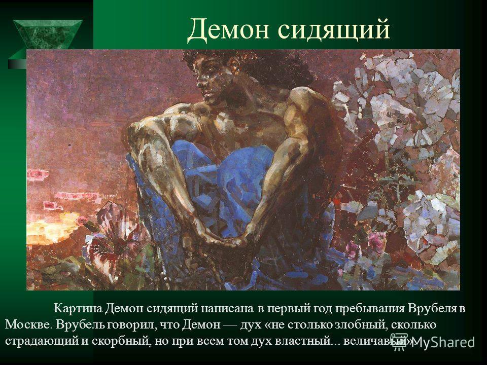Демон сидящий Картина Демон сидящий написана в первый год пребывания Врубеля в Москве. Врубель говорил, что Демон дух «не столько злобный, сколько страдающий и скорбный, но при всем том дух властный... величавый».