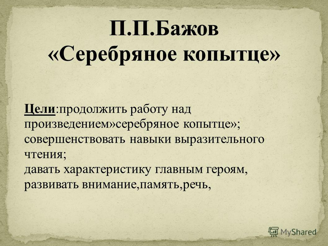 П.П.Бажов «Серебряное копытце» Цели:продолжить работу над произведением»серебряное копытце»; совершенствовать навыки выразительного чтения; давать характеристику главным героям, развивать внимание,память,речь,