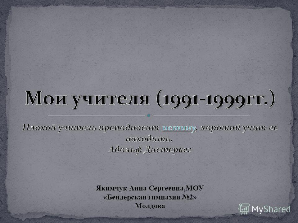 Якимчук Анна Сергеевна,МОУ «Бендерская гимназия 2» Молдова