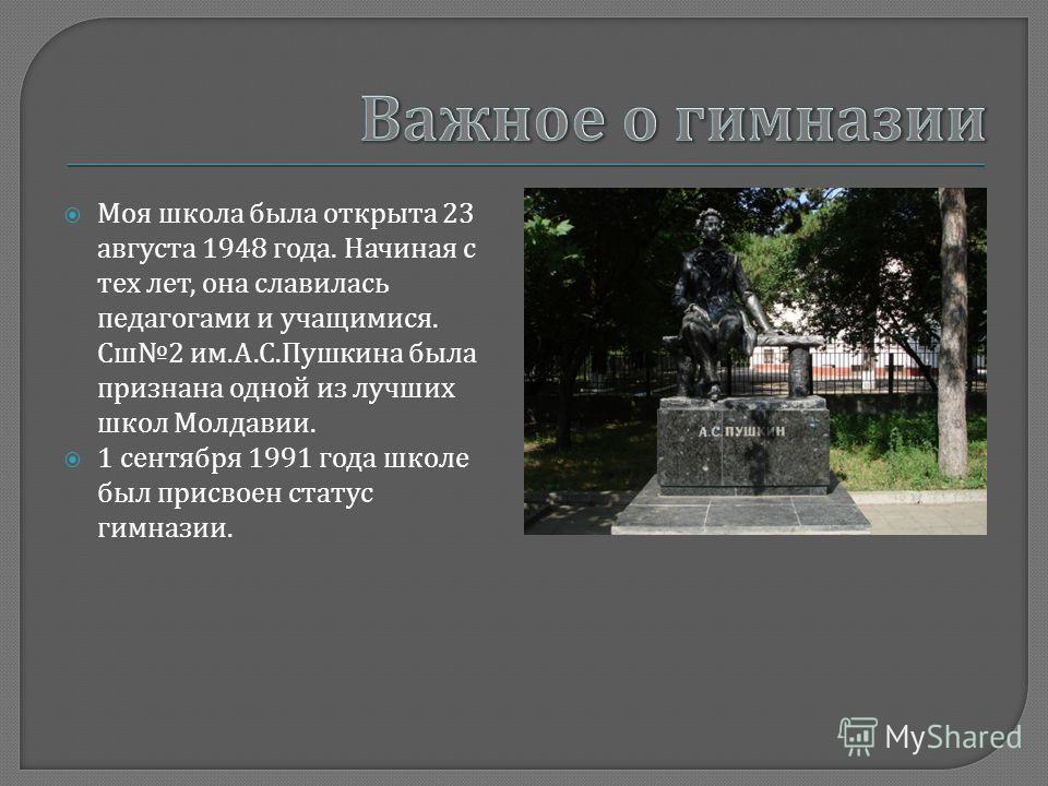 Моя школа была открыта 23 августа 1948 года. Начиная с тех лет, она славилась педагогами и учащимися. Сш 2 им. А. С. Пушкина была признана одной из лучших школ Молдавии. 1 сентября 1991 года школе был присвоен статус гимназии.