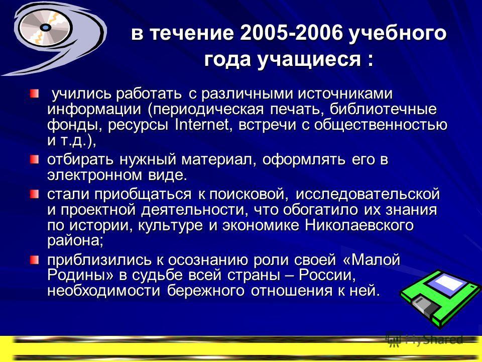 в течение 2005-2006 учебного года учащиеся : учились работать с различными источниками информации (периодическая печать, библиотечные фонды, ресурсы Internet, встречи с общественностью и т.д.), учились работать с различными источниками информации (пе