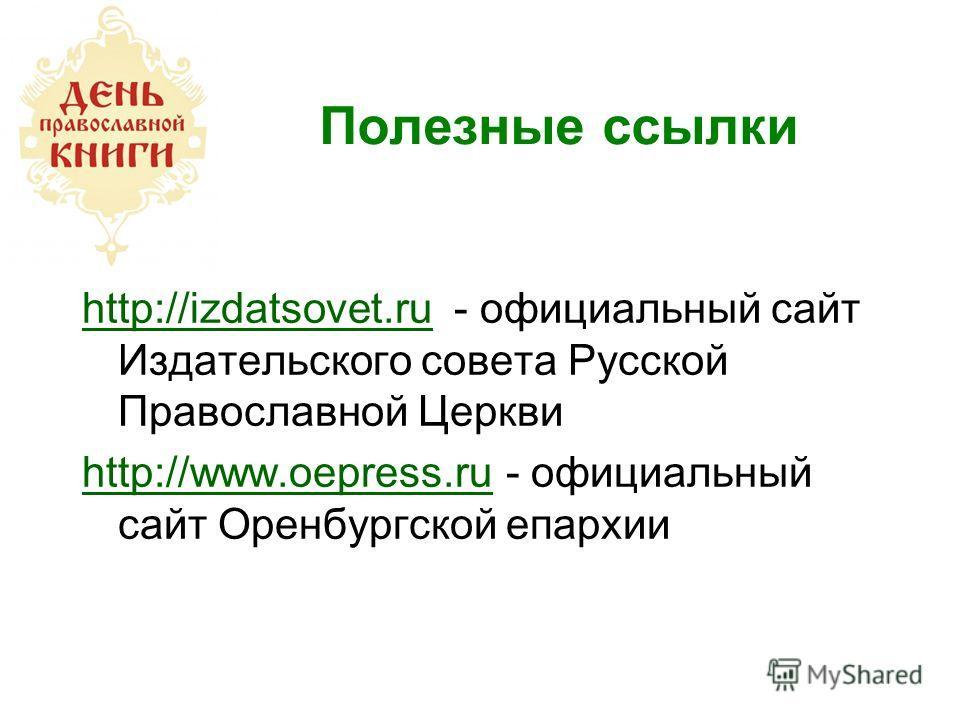 Полезные ссылки http://izdatsovet.ru - официальный сайт Издательского совета Русской Православной Церкви http://www.oepress.ru - официальный сайт Оренбургской епархии