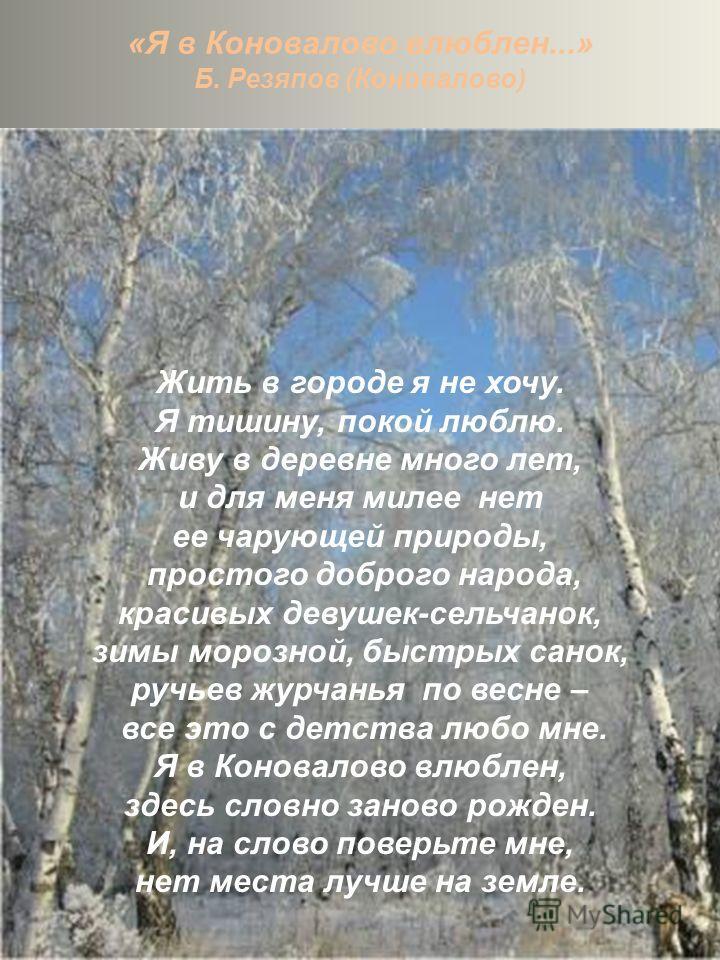 «Я в Коновалово влюблен...» Б. Резяпов (Коновалово) Жить в городе я не хочу. Я тишину, покой люблю. Живу в деревне много лет, и для меня милее нет ее чарующей природы, простого доброго народа, красивых девушек-сельчанок, зимы морозной, быстрых санок,